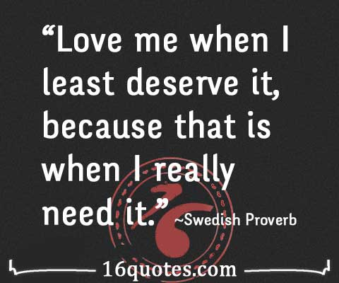 love me when i least deserve it because that is when i
