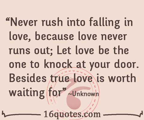 Never rush into falling in love, because love never runs out