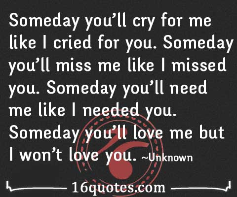 Someday you ll cry for me like i cried for you someday you ll miss me