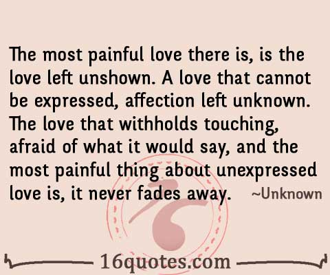 the most painful love there is is the love left unshown