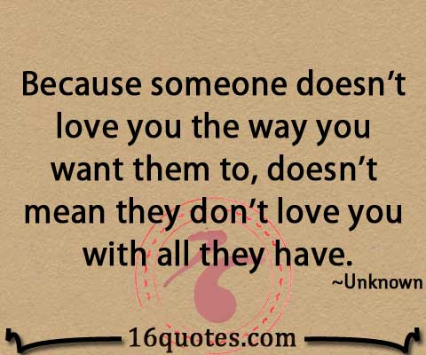 Because someone doesnt love you the way you want them to, doesnt ...