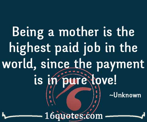 Being a mother is the highest paid job in the world, since ...