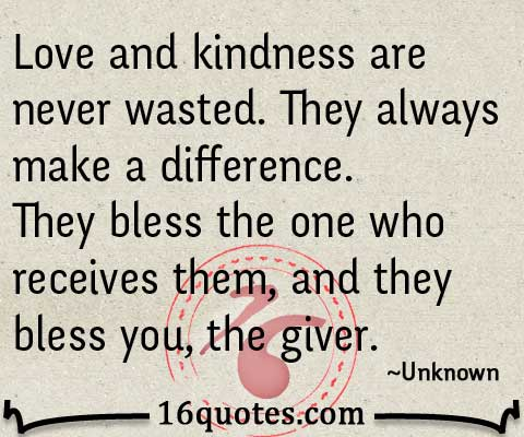 love and kindness are never wasted they bless the one