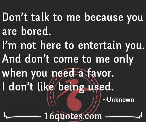 Don\'t talk to me because you are bored. I\'m not here to ...