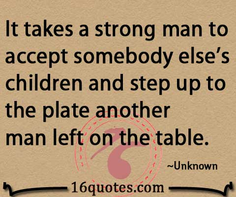 It takes a strong man to accept somebody else\'s children