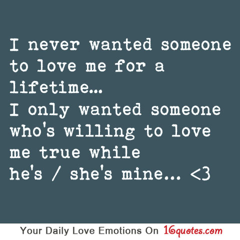 Latest love quotes i never wanted someone to love me for a lifetime i never wanted someone to love me for a lifetime i only wanted someone whos willing to love me true while hes shes mine altavistaventures Gallery