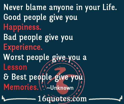 Never blame anyone in your Life. Good people give you ...