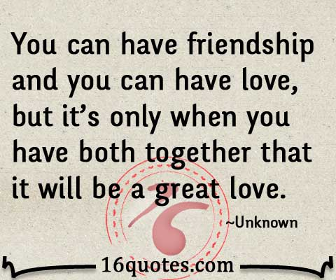 Quotes About Love And Friendship : You can have friendship and you can have love, but its only when you ...