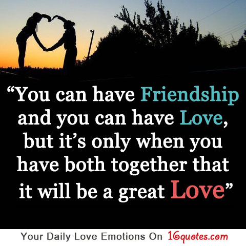 You can have friendship and you can have love, but …