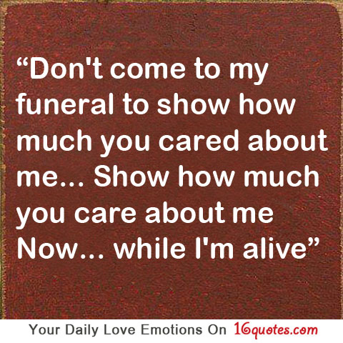Show how much you care about me now… while I'm alive