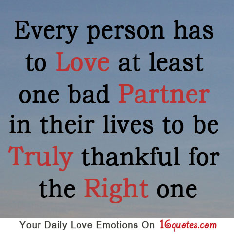Every person has to love at least one bad partner in their lives to be truly thankful for the right one