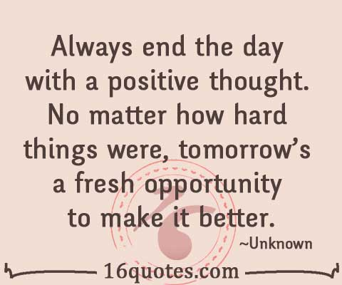 Always end the day with a positive thought tomorrow's a fresh