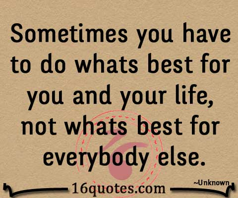 do whats best for you and your life, not whats best for everybody else quote